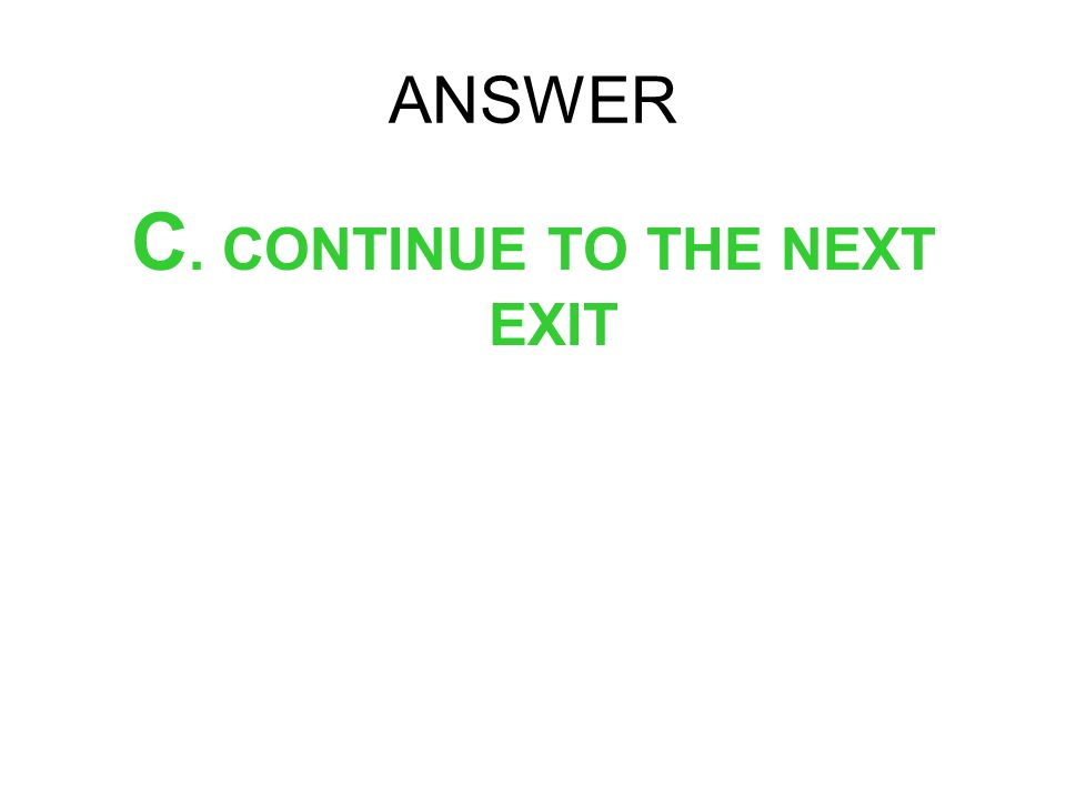 ANSWER C. CONTINUE TO THE NEXT EXIT