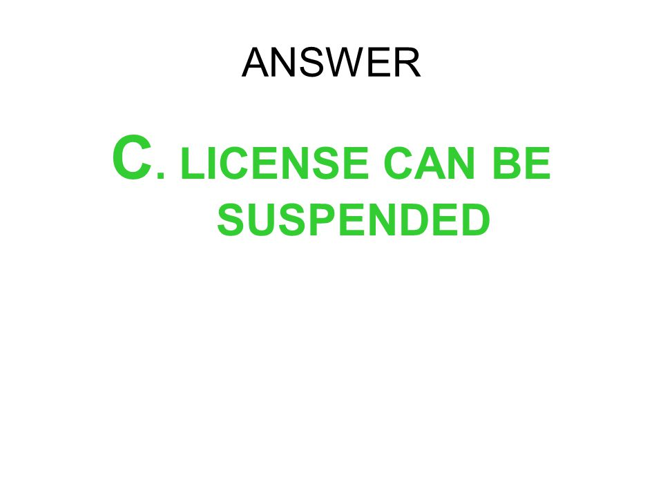 ANSWER C. LICENSE CAN BE SUSPENDED