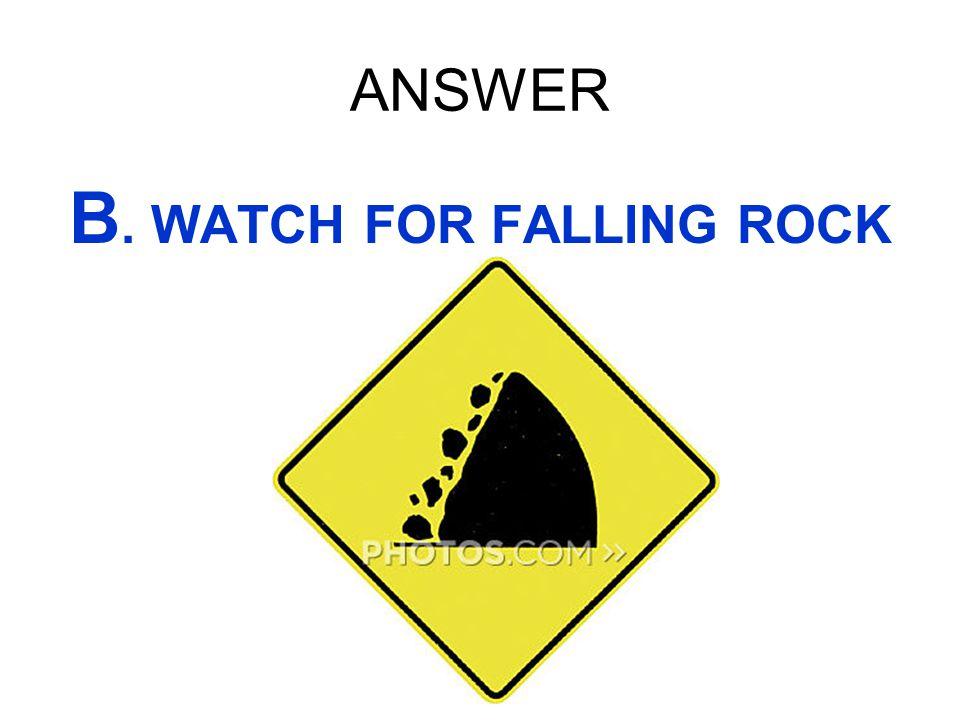 ANSWER B. WATCH FOR FALLING ROCK