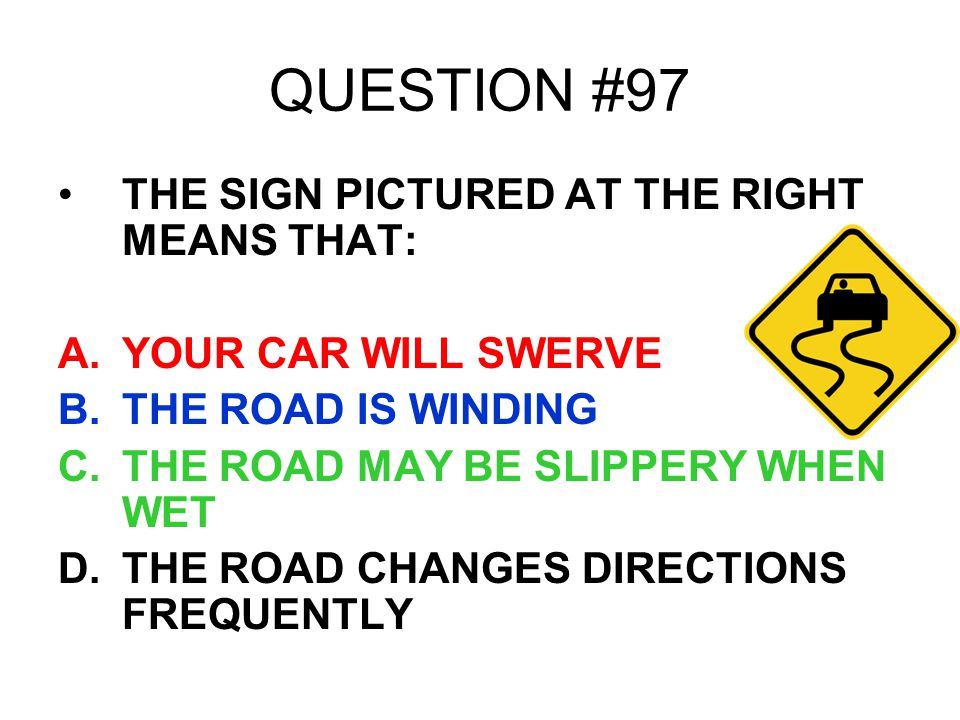 QUESTION #97 THE SIGN PICTURED AT THE RIGHT MEANS THAT: A.YOUR CAR WILL SWERVE B.THE ROAD IS WINDING C.THE ROAD MAY BE SLIPPERY WHEN WET D.THE ROAD CH