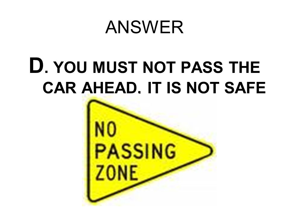 ANSWER D. YOU MUST NOT PASS THE CAR AHEAD, IT IS NOT SAFE