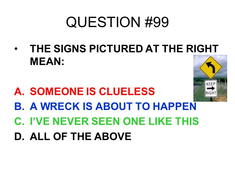 QUESTION #99 THE SIGNS PICTURED AT THE RIGHT MEAN: A.SOMEONE IS CLUELESS B.A WRECK IS ABOUT TO HAPPEN C.IVE NEVER SEEN ONE LIKE THIS D.ALL OF THE ABOV