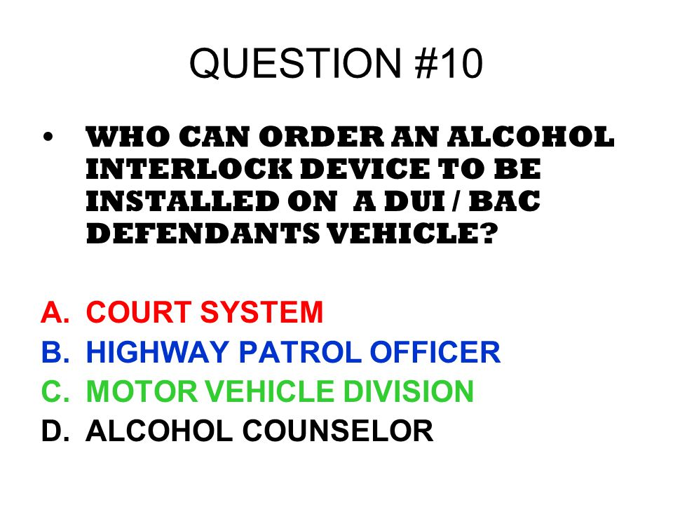 QUESTION #10 WHO CAN ORDER AN ALCOHOL INTERLOCK DEVICE TO BE INSTALLED ON A DUI / BAC DEFENDANTS VEHICLE? A.COURT SYSTEM B.HIGHWAY PATROL OFFICER C.MO