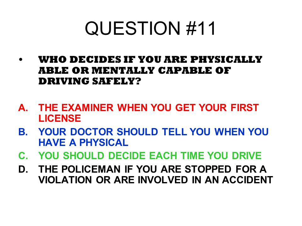 QUESTION #11 WHO DECIDES IF YOU ARE PHYSICALLY ABLE OR MENTALLY CAPABLE OF DRIVING SAFELY? A.THE EXAMINER WHEN YOU GET YOUR FIRST LICENSE B.YOUR DOCTO