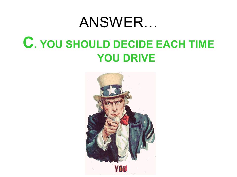 ANSWER… C. YOU SHOULD DECIDE EACH TIME YOU DRIVE