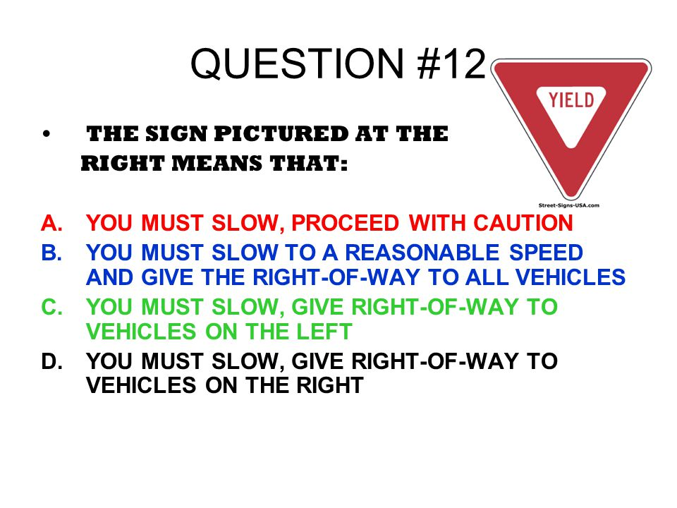 QUESTION #12 THE SIGN PICTURED AT THE RIGHT MEANS THAT: A.YOU MUST SLOW, PROCEED WITH CAUTION B.YOU MUST SLOW TO A REASONABLE SPEED AND GIVE THE RIGHT