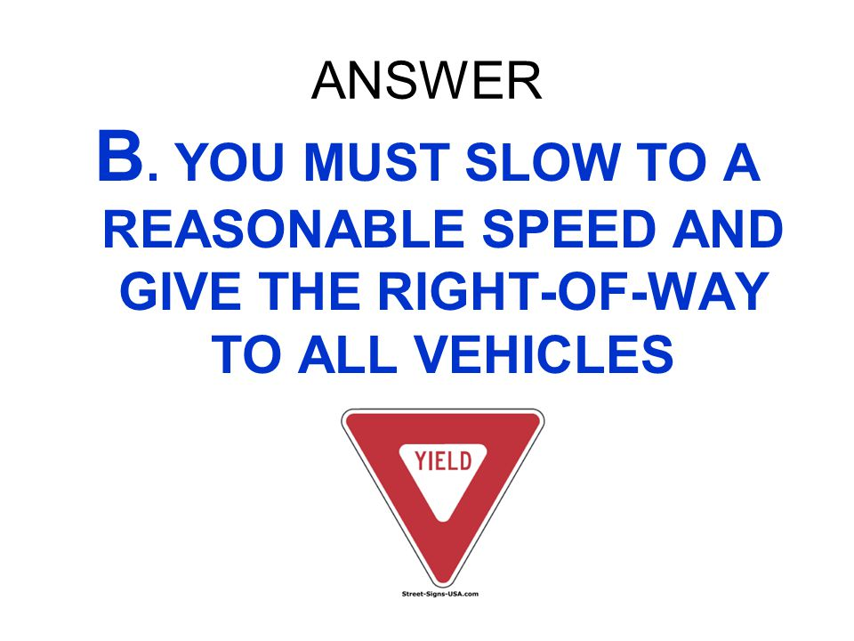 ANSWER B. YOU MUST SLOW TO A REASONABLE SPEED AND GIVE THE RIGHT-OF-WAY TO ALL VEHICLES