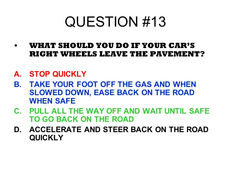 QUESTION #13 WHAT SHOULD YOU DO IF YOUR CARS RIGHT WHEELS LEAVE THE PAVEMENT? A.STOP QUICKLY B.TAKE YOUR FOOT OFF THE GAS AND WHEN SLOWED DOWN, EASE B