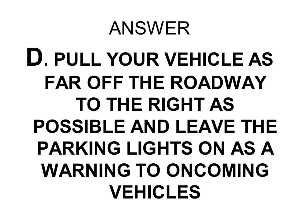 ANSWER D. PULL YOUR VEHICLE AS FAR OFF THE ROADWAY TO THE RIGHT AS POSSIBLE AND LEAVE THE PARKING LIGHTS ON AS A WARNING TO ONCOMING VEHICLES