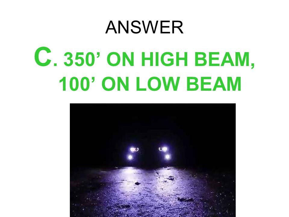 ANSWER C. 350 ON HIGH BEAM, 100 ON LOW BEAM