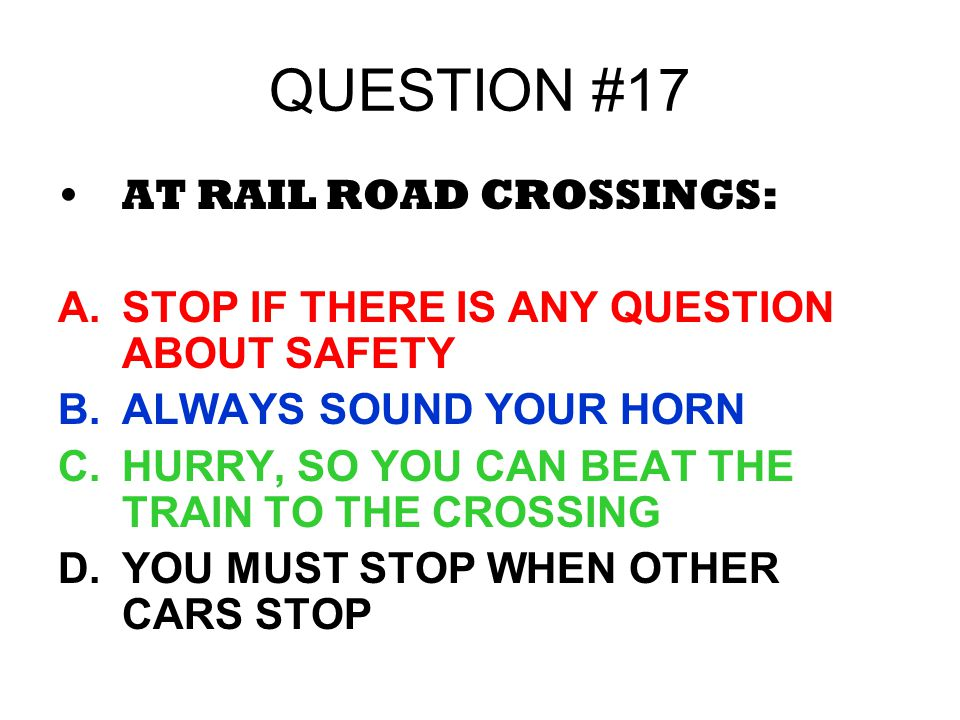 QUESTION #17 AT RAIL ROAD CROSSINGS: A.STOP IF THERE IS ANY QUESTION ABOUT SAFETY B.ALWAYS SOUND YOUR HORN C.HURRY, SO YOU CAN BEAT THE TRAIN TO THE C