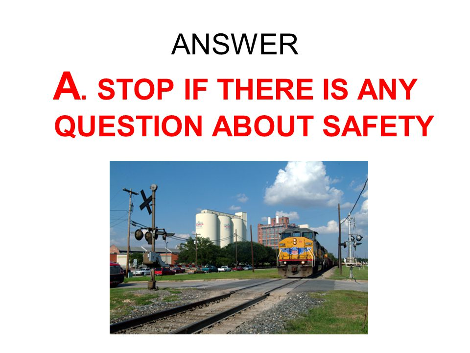 ANSWER A. STOP IF THERE IS ANY QUESTION ABOUT SAFETY