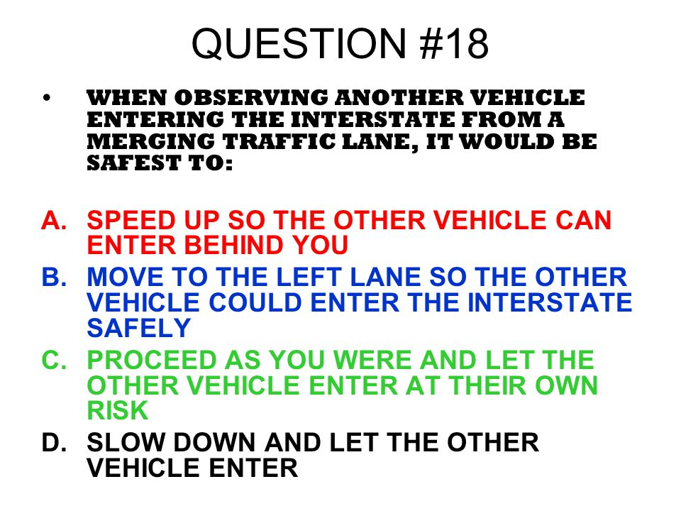 QUESTION #18 WHEN OBSERVING ANOTHER VEHICLE ENTERING THE INTERSTATE FROM A MERGING TRAFFIC LANE, IT WOULD BE SAFEST TO: A.SPEED UP SO THE OTHER VEHICL