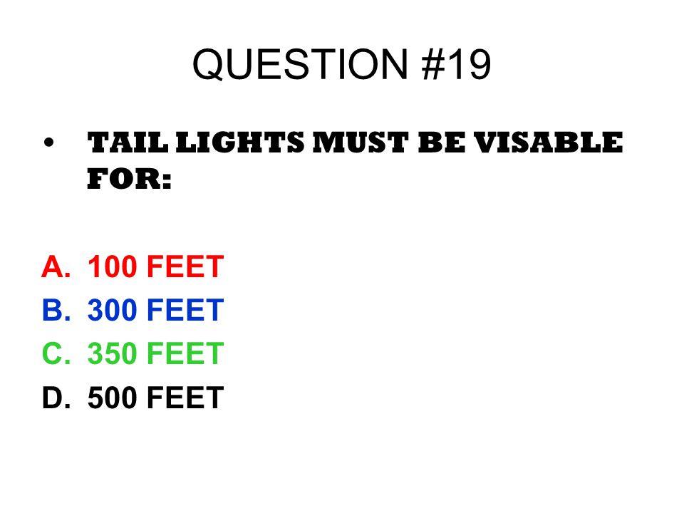 QUESTION #19 TAIL LIGHTS MUST BE VISABLE FOR: A.100 FEET B.300 FEET C.350 FEET D.500 FEET