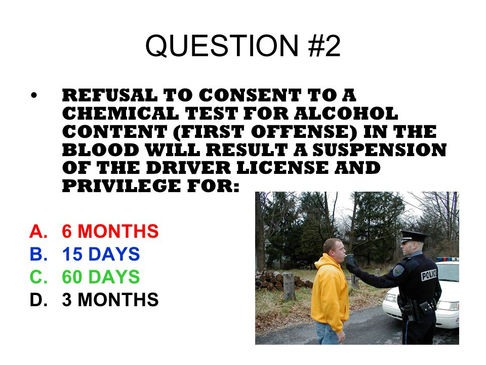 QUESTION #2 REFUSAL TO CONSENT TO A CHEMICAL TEST FOR ALCOHOL CONTENT (FIRST OFFENSE) IN THE BLOOD WILL RESULT A SUSPENSION OF THE DRIVER LICENSE AND