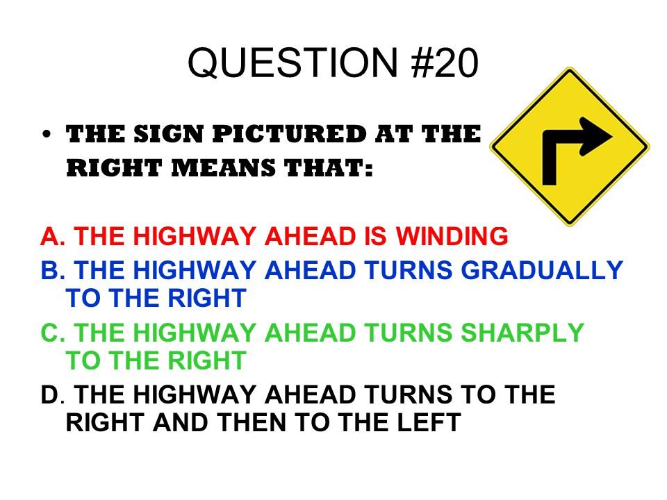 QUESTION #20 THE SIGN PICTURED AT THE RIGHT MEANS THAT: A. THE HIGHWAY AHEAD IS WINDING B. THE HIGHWAY AHEAD TURNS GRADUALLY TO THE RIGHT C. THE HIGHW