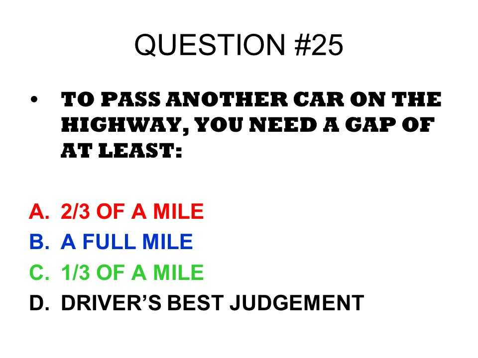 QUESTION #25 TO PASS ANOTHER CAR ON THE HIGHWAY, YOU NEED A GAP OF AT LEAST: A.2/3 OF A MILE B.A FULL MILE C.1/3 OF A MILE D.DRIVERS BEST JUDGEMENT