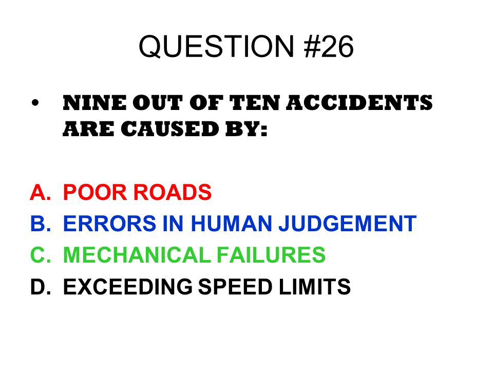 QUESTION #26 NINE OUT OF TEN ACCIDENTS ARE CAUSED BY: A.POOR ROADS B.ERRORS IN HUMAN JUDGEMENT C.MECHANICAL FAILURES D.EXCEEDING SPEED LIMITS