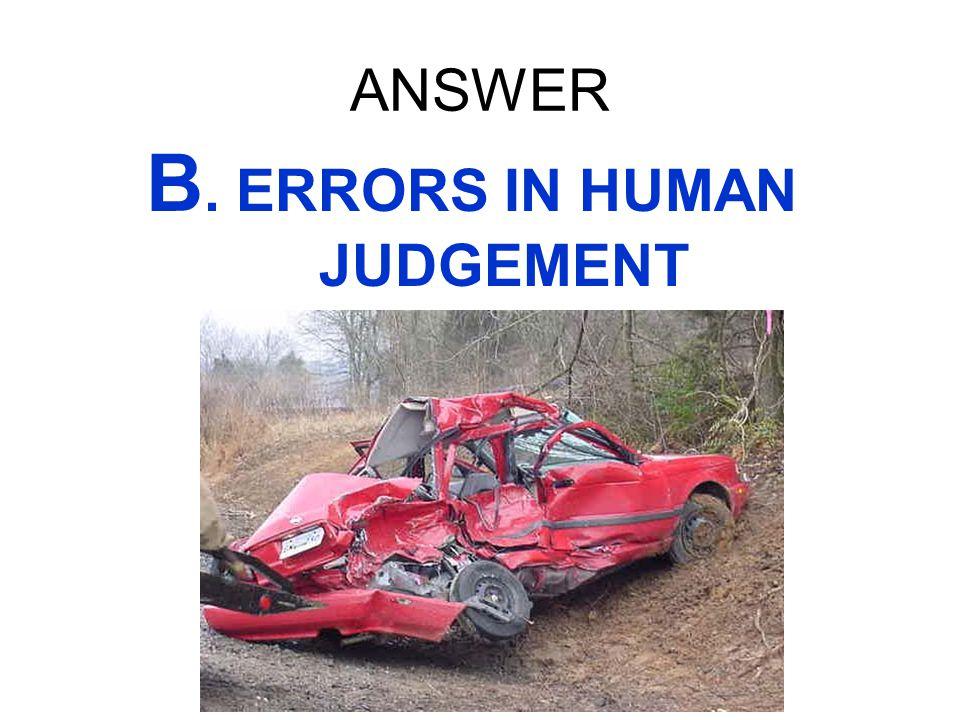 ANSWER B. ERRORS IN HUMAN JUDGEMENT