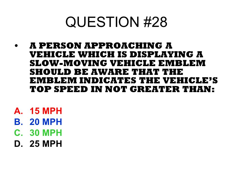QUESTION #28 A PERSON APPROACHING A VEHICLE WHICH IS DISPLAYING A SLOW-MOVING VEHICLE EMBLEM SHOULD BE AWARE THAT THE EMBLEM INDICATES THE VEHICLES TO