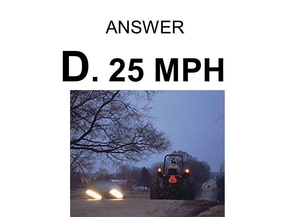 ANSWER D. 25 MPH