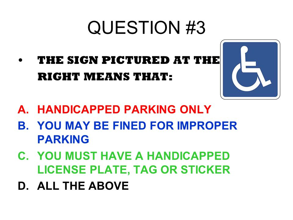QUESTION #3 THE SIGN PICTURED AT THE RIGHT MEANS THAT: A.HANDICAPPED PARKING ONLY B.YOU MAY BE FINED FOR IMPROPER PARKING C.YOU MUST HAVE A HANDICAPPE