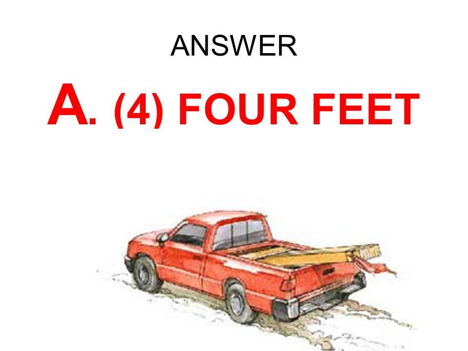 ANSWER A. (4) FOUR FEET
