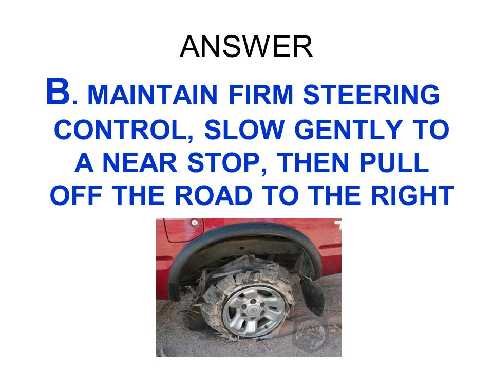 ANSWER B. MAINTAIN FIRM STEERING CONTROL, SLOW GENTLY TO A NEAR STOP, THEN PULL OFF THE ROAD TO THE RIGHT