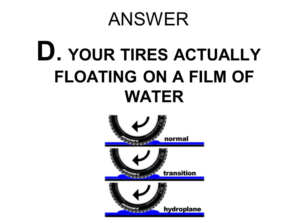 ANSWER D. YOUR TIRES ACTUALLY FLOATING ON A FILM OF WATER