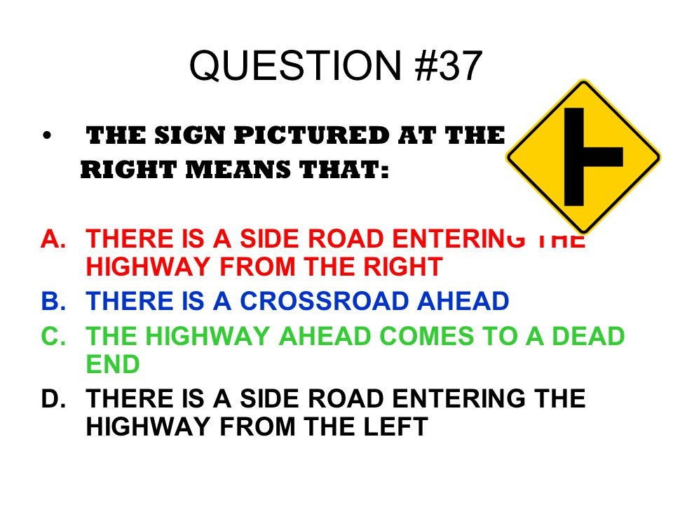QUESTION #37 THE SIGN PICTURED AT THE RIGHT MEANS THAT: A.THERE IS A SIDE ROAD ENTERING THE HIGHWAY FROM THE RIGHT B.THERE IS A CROSSROAD AHEAD C.THE