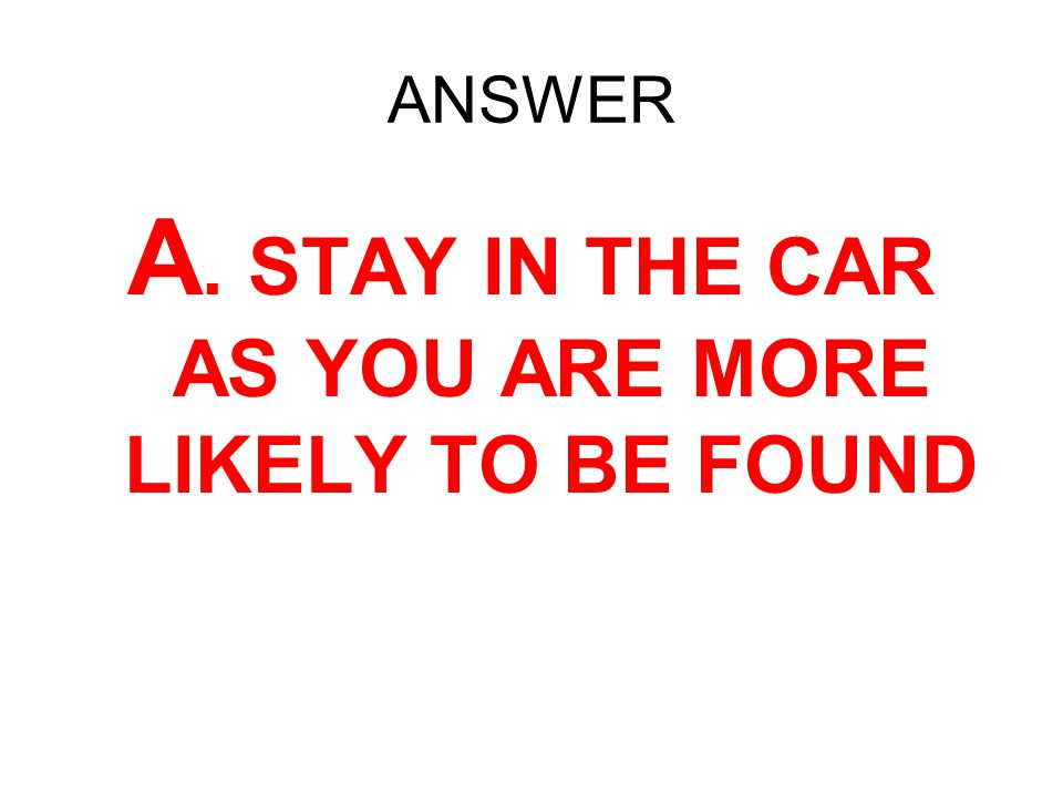 ANSWER A. STAY IN THE CAR AS YOU ARE MORE LIKELY TO BE FOUND