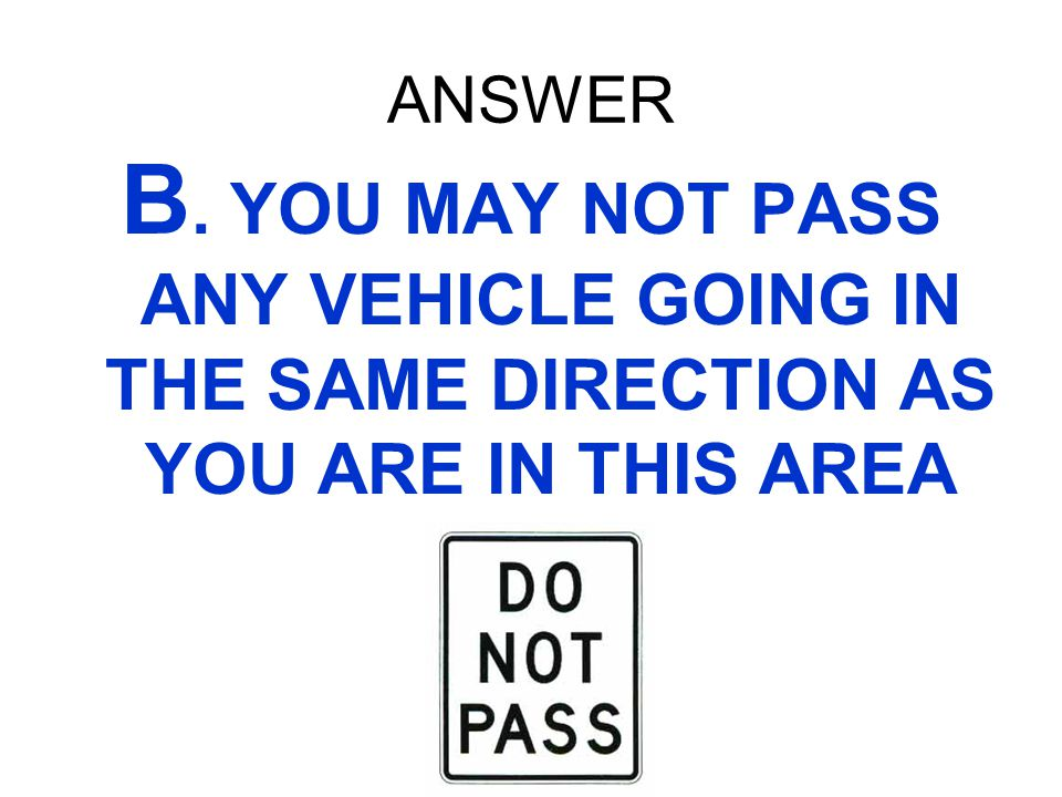 ANSWER B. YOU MAY NOT PASS ANY VEHICLE GOING IN THE SAME DIRECTION AS YOU ARE IN THIS AREA
