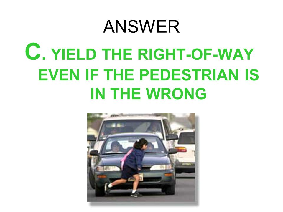 ANSWER C. YIELD THE RIGHT-OF-WAY EVEN IF THE PEDESTRIAN IS IN THE WRONG