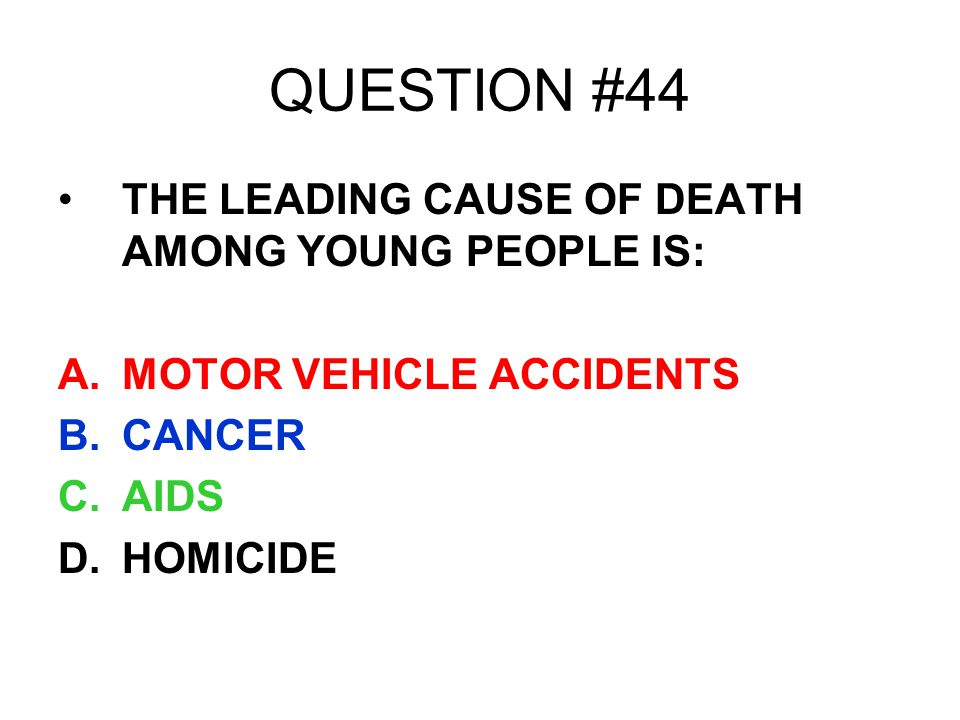 QUESTION #44 THE LEADING CAUSE OF DEATH AMONG YOUNG PEOPLE IS: A.MOTOR VEHICLE ACCIDENTS B.CANCER C.AIDS D.HOMICIDE