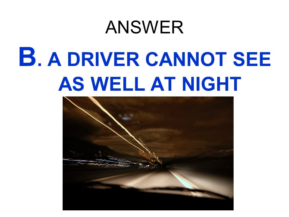 ANSWER B. A DRIVER CANNOT SEE AS WELL AT NIGHT