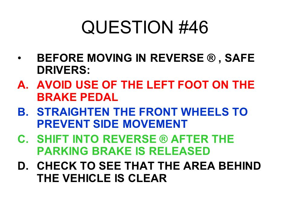 QUESTION #46 BEFORE MOVING IN REVERSE ®, SAFE DRIVERS: A.AVOID USE OF THE LEFT FOOT ON THE BRAKE PEDAL B.STRAIGHTEN THE FRONT WHEELS TO PREVENT SIDE M