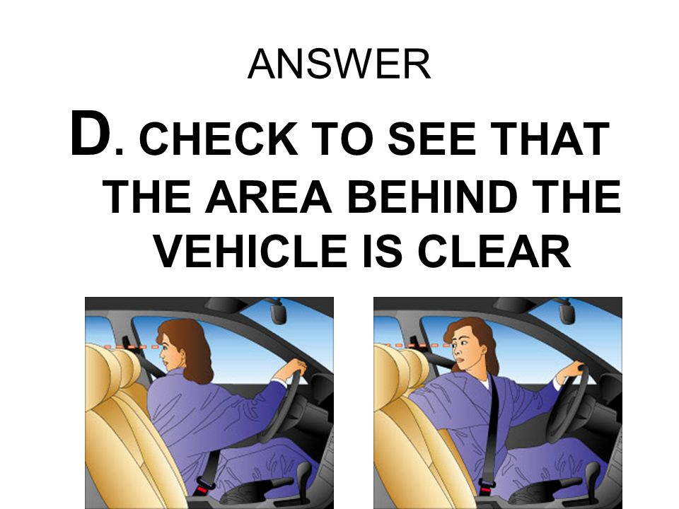 ANSWER D. CHECK TO SEE THAT THE AREA BEHIND THE VEHICLE IS CLEAR