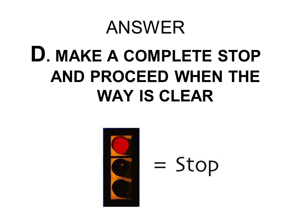 ANSWER D. MAKE A COMPLETE STOP AND PROCEED WHEN THE WAY IS CLEAR