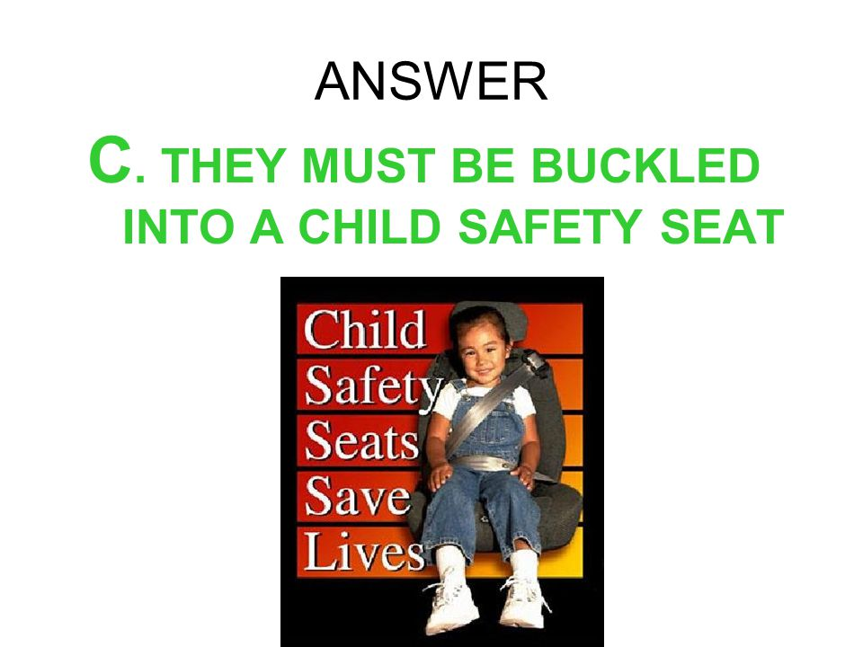 ANSWER C. THEY MUST BE BUCKLED INTO A CHILD SAFETY SEAT
