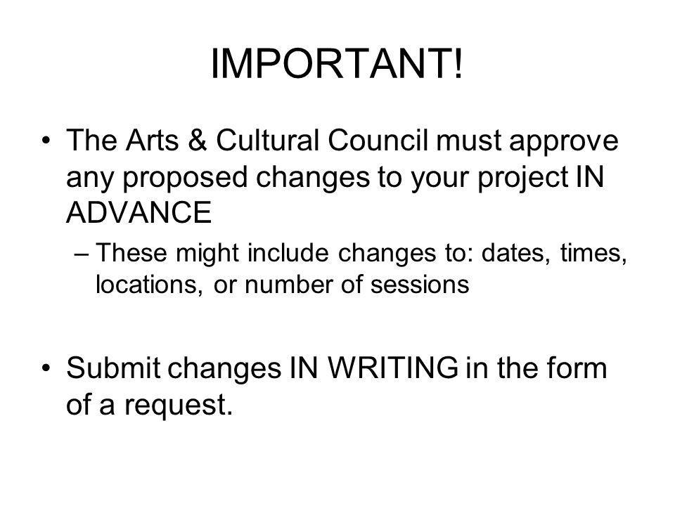 IMPORTANT! The Arts & Cultural Council must approve any proposed changes to your project IN ADVANCE –These might include changes to: dates, times, loc