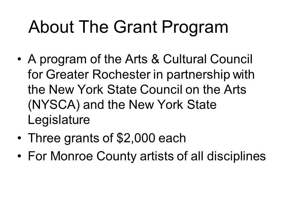 About The Grant Program A program of the Arts & Cultural Council for Greater Rochester in partnership with the New York State Council on the Arts (NYSCA) and the New York State Legislature Three grants of $2,000 each For Monroe County artists of all disciplines