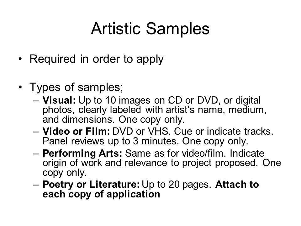 Artistic Samples Required in order to apply Types of samples; –Visual: Up to 10 images on CD or DVD, or digital photos, clearly labeled with artists name, medium, and dimensions.