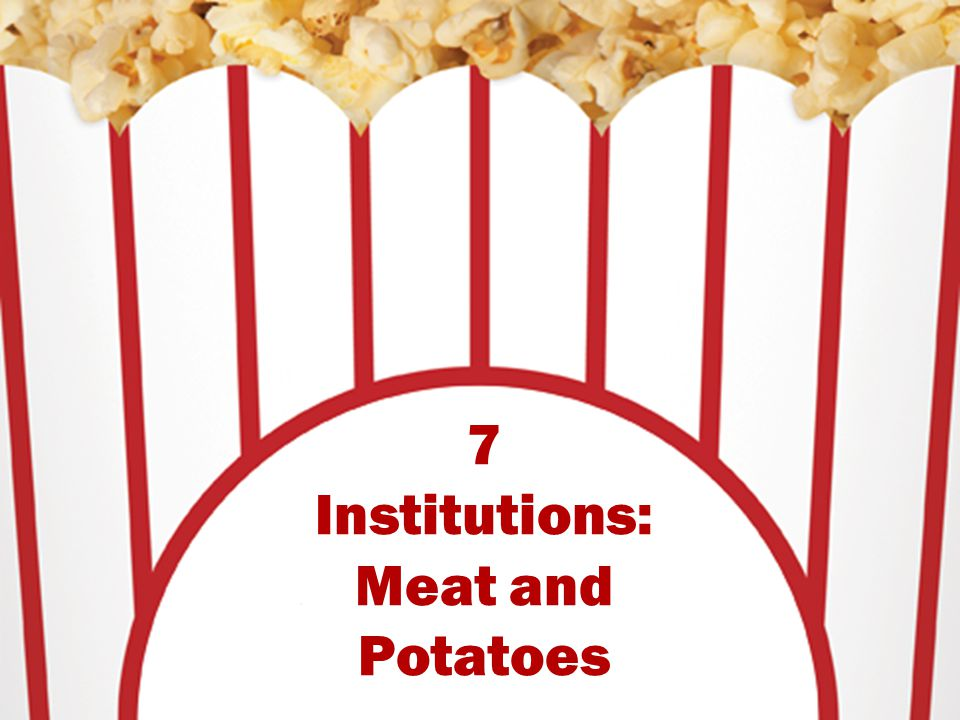 7 Institutions: Meat and Potatoes