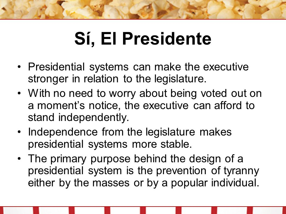 Sí, El Presidente Presidential systems can make the executive stronger in relation to the legislature. With no need to worry about being voted out on