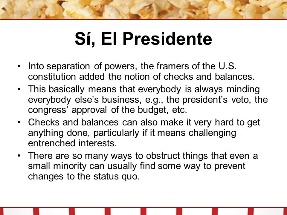 Sí, El Presidente Into separation of powers, the framers of the U.S. constitution added the notion of checks and balances. This basically means that e