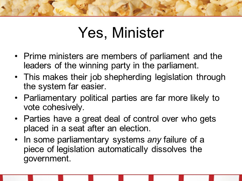 Yes, Minister Prime ministers are members of parliament and the leaders of the winning party in the parliament. This makes their job shepherding legis