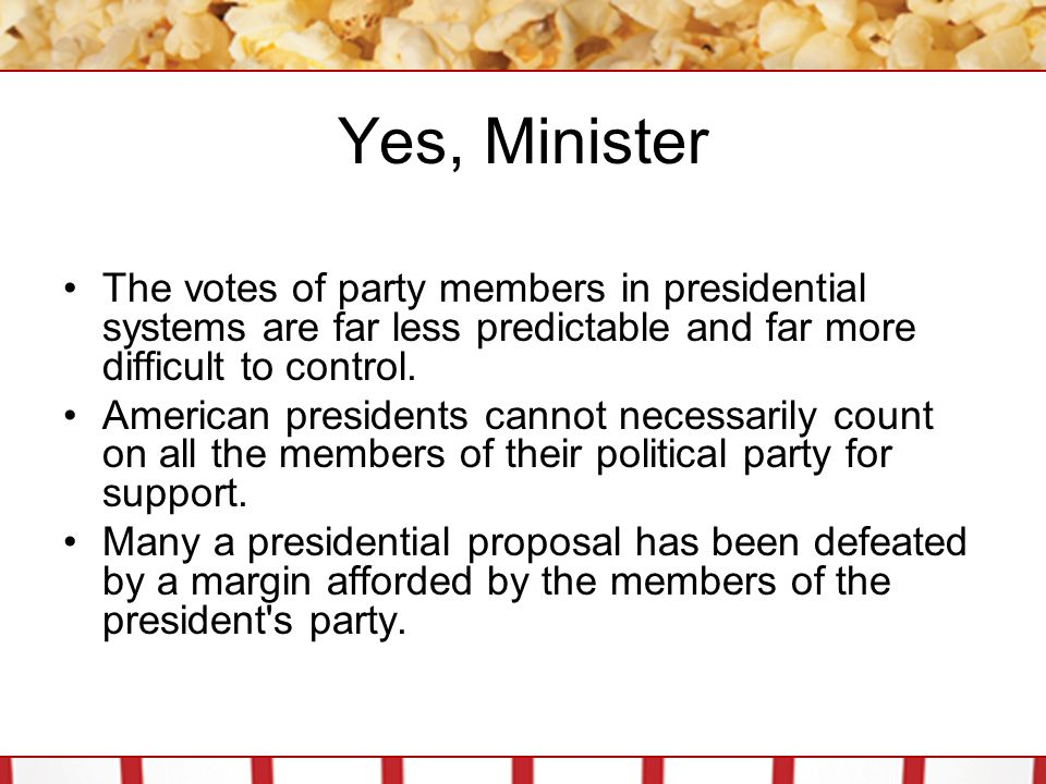 Yes, Minister The votes of party members in presidential systems are far less predictable and far more difficult to control. American presidents canno