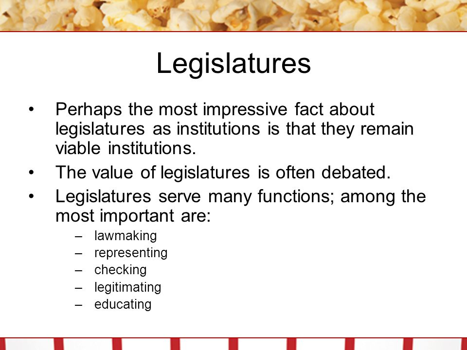 Legislatures Perhaps the most impressive fact about legislatures as institutions is that they remain viable institutions. The value of legislatures is