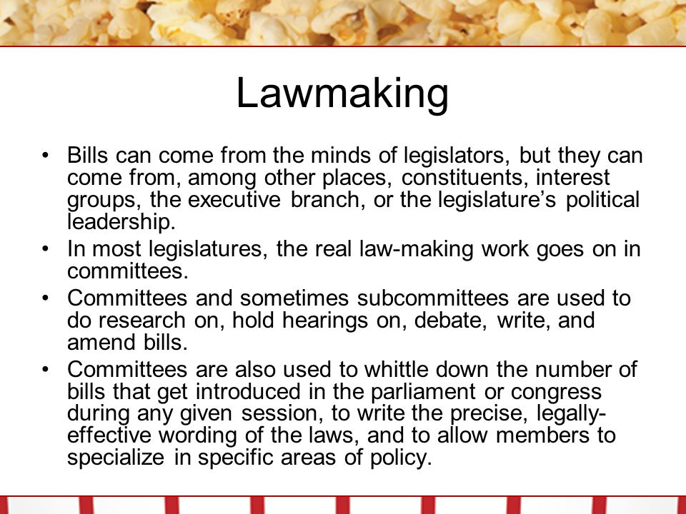 Lawmaking Bills can come from the minds of legislators, but they can come from, among other places, constituents, interest groups, the executive branc
