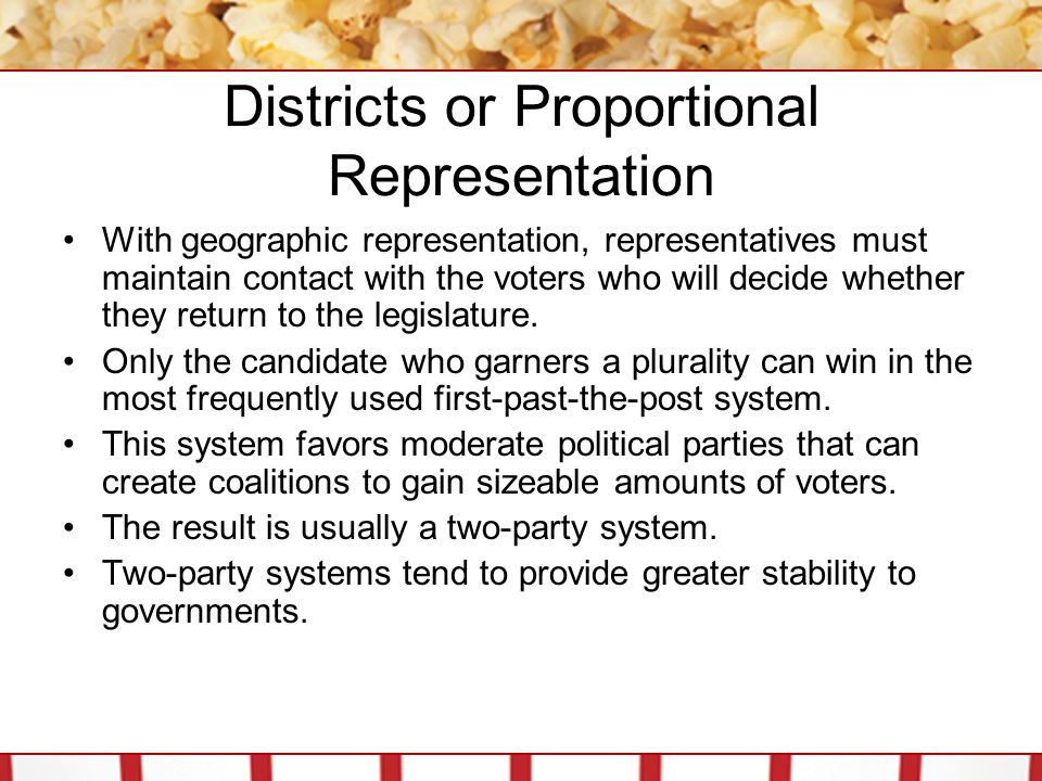 Districts or Proportional Representation With geographic representation, representatives must maintain contact with the voters who will decide whether